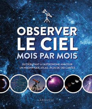 Observer le ciel mois par mois : du débutant à l'astronome amateur : un magnifique atlas, plus de 130 cartes