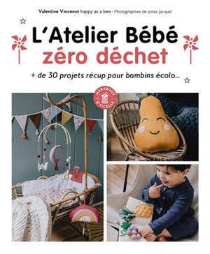 L'atelier bébé zéro déchet : + de 30 projets récup pour bambins écolo...