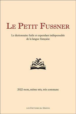 Le petit Fussner : le dictionnaire futile et cependant indispensable de la langue française : 2.022 mots, même très, très communs