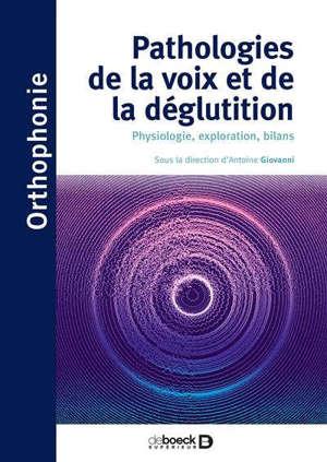 Pathologies de la voix et de la déglutition : physiologie, exploration, bilans