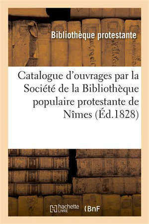 Catalogue des ouvrages mis en circulation par la Société de la Bibliothèque populaire protestante Nîmes
