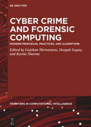 Cyber Crime and Forensic Computing : Modern Principles, Practices, and Algorithms