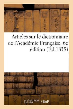 Articles sur le dictionnaire de l'Académie Française. 6e édition Extraits du Moniteur, du Journal des Débats, du Constitutionnel, du Courrier et du Temps