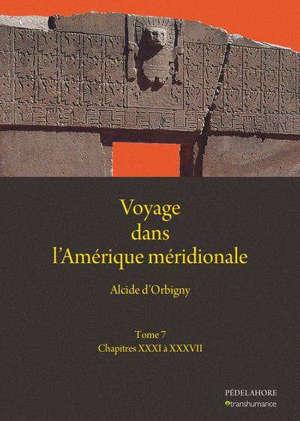 Voyage dans l'Amérique méridionale. Vol. 7. Chapitres XXXI à XXXVII