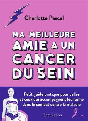 Ma meilleure amie a un cancer du sein : petit guide pratique pour celles et ceux qui accompagnent leur amie dans le combat contre la maladie