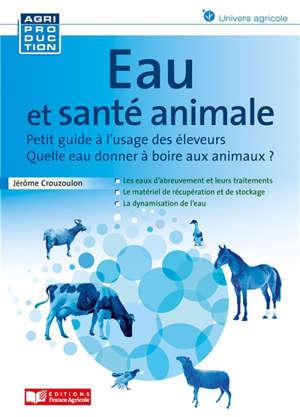 Eau et santé animale : quelle eau donner à boire aux animaux ? : petit guide à l'usage des éleveurs
