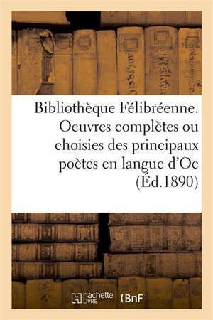 Bibliothèque Félibréenne. Oeuvres complètes ou choisies des principaux poètes en langue d'Oc avec traduction françoise