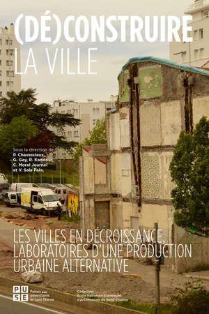 (Dé)construire la ville : les villes en décroissance, laboratoire d'une production urbaine alternative