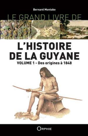 L'histoire de la Guyane. Vol. 1. Des origines à 1848