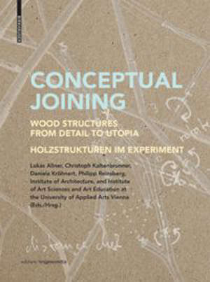 Conceptual Joining : Wood Structures from Detail to Utopia / Holzstrukturen im Experiment