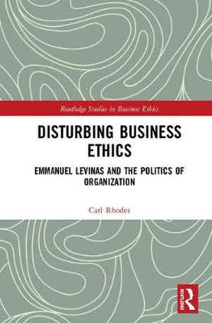 Disturbing Business Ethics : Emmanuel Levinas and the Politics of Organization