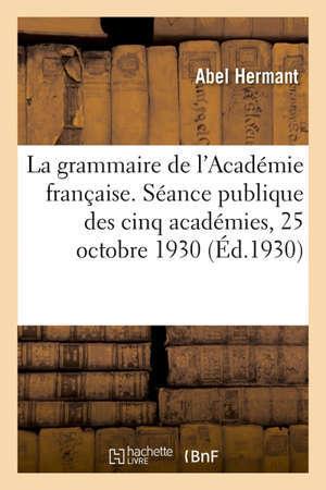 La grammaire de l'Académie française, discours. Séance publique des cinq académies, 25 octobre 1930