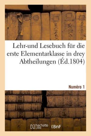Lehr-und Lesebuch für die erste Elementarklasse in drey Abtheilungen No. 1. Für die Ansänger im Lesen des kleineren a b c.