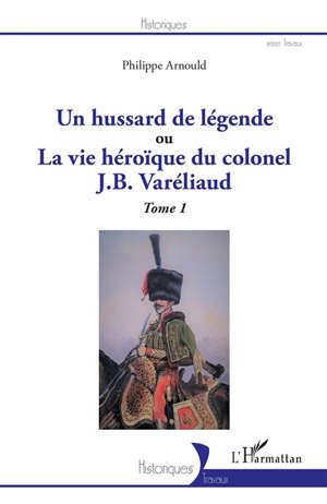 Un hussard de légende ou La vie héroïque du colonel J.B. Varéliaud. Vol. 1