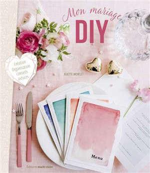 Mon mariage DIY : création, organisation, conseils, astuces