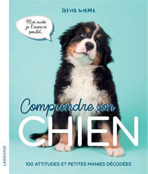 Comprendre son chien : 100 attitudes et petites manies décodées