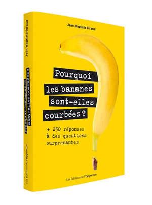 Pourquoi les bananes sont-elles courbées ? : + 250 réponses à des questions surprenantes