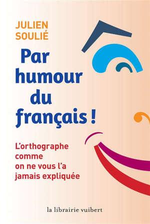 Par humour du français ! : l'orthographe comme on ne vous l'a jamais expliquée