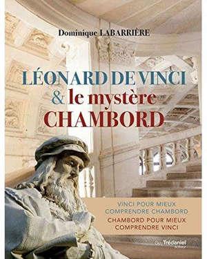 Léonard de Vinci & le mystère Chambord : Vinci pour mieux comprendre Chambord, Chambord pour mieux comprendre Vinci