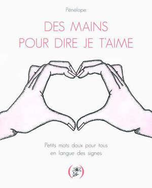 Des mains pour dire je t'aime : petits mots doux pour tous en langue des signes