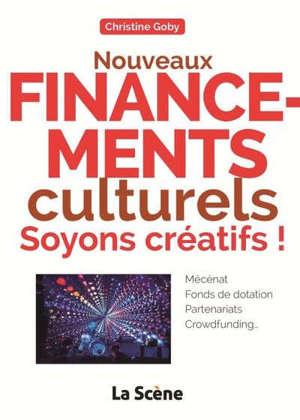 Nouveaux financements culturels : soyons créatifs ! : mécénat, fonds de dotation, partenariats, crowdfunding...