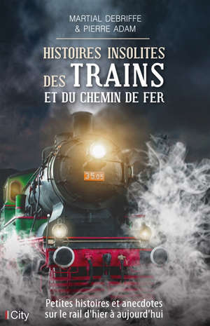 Histoires insolites des trains et du chemin de fer : petites histoires et anecdotes sur le rail d'hier à aujourd'hui