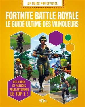 Fortnite battle royale : le guide ultime des vainqueurs : des trucs et astuces pour atteindre le top 1 !