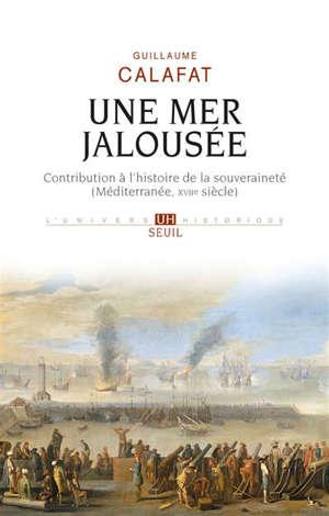 Une mer jalousée : contribution à l'histoire de la souveraineté (Méditerranée, XVIIe siècle)