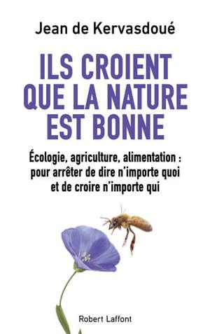 Ils croient que la nature est bonne : écologie, agriculture, alimentation : pour arrêter de dire n'importe quoi et de croire n'importe qui