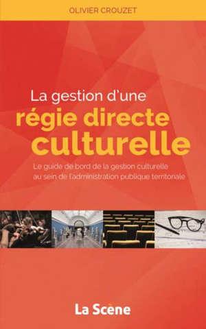 La gestion d'une régie directe culturelle : le guide de bord de la gestion culturelle au sein de l'administration publique territoriale