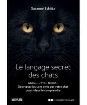 Le langage secret des chats : miaou... hrrr... kchhh... décryptez les sons émis par votre chat pour mieux le comprendre