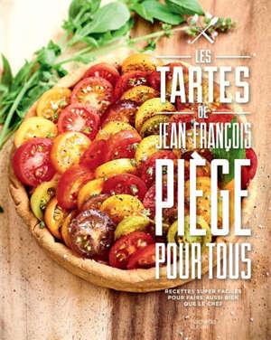 Les tartes de Jean-François Piège pour tous : recettes super faciles pour faire aussi bien que le chef
