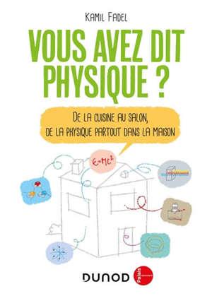 Vous avez dit physique ? : de la cuisine au salon, de la physique partout dans la maison