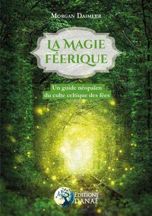 La magie féerique : un guide néopaïen du culte celtique des fées