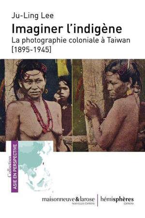 Imaginer l'indigène : la photographie coloniale à Taiwan (1895-1945)