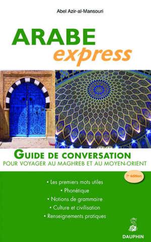 Arabe express : pour voyager dans les pays arabes : guide de conversation, les premiers mots utiles, renseignements pratiques, culture et civilisations, notions de grammaire