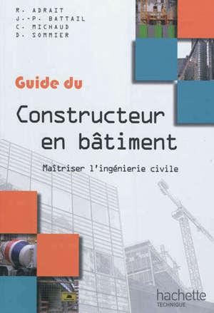 Guide du constructeur en bâtiment : maîtriser l'ingénierie civile : à l'usage des élèves des lycées technologiques et professionnels, des IUT, des écoles d'ingénieurs, des auditeurs de formation continue...