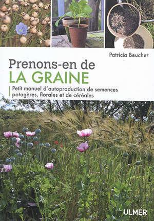 Prenons-en de la graine : petit manuel d'autoproduction de semences potagères, florales et de céréales