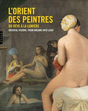 L'Orient des peintres : du rêve à la lumière = Oriental visions : from dreams into light