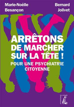 Arrêtons de marcher sur la tête ! : pour une psychiatrie citoyenne