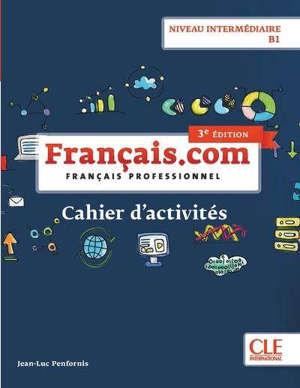 Français.com, niveau intermédiaire B1 : méthode de français professionnel : cahier d'activités