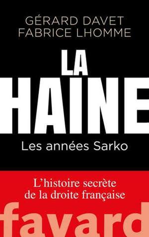 La haine : les années Sarko : l'histoire secrète de la droite française