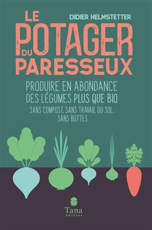 Le potager du paresseux : produire en abondance des légumes plus que bio : sans compost, sans travail du sol, sans buttes, travailler moins pour ramasser plus