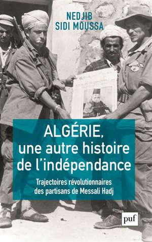 Algérie, une autre histoire de l'indépendance : trajectoires révolutionnaires des partisans de Messali Hadj