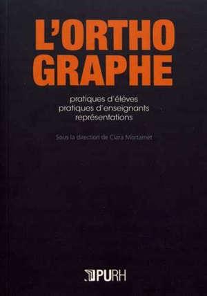 L'orthographe : pratiques d'élèves, pratiques d'enseignants, représentations