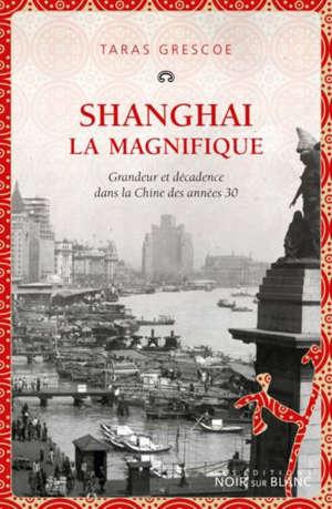 Shanghai la magnifique : grandeur et décadence dans la Chine des années 1930