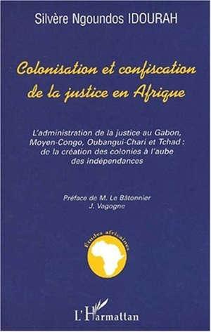 Colonisation et confiscation de la justice en Afrique : l'administration de la justice au Gabon, moyen Congo, Oubangui-Chari et Tchad : de la création des colonies à l'aube des indépendances