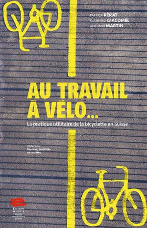 Au travail à vélo... : la pratique utilitaire de la bicylette en Suisse