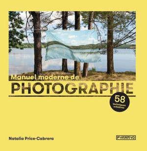 Manuel moderne de photographie : 58 techniques créatives