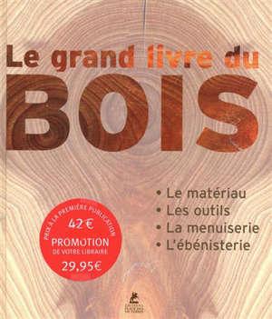 Le grand livre du bois : le matériau, les outils, la menuiserie, l'ébénisterie